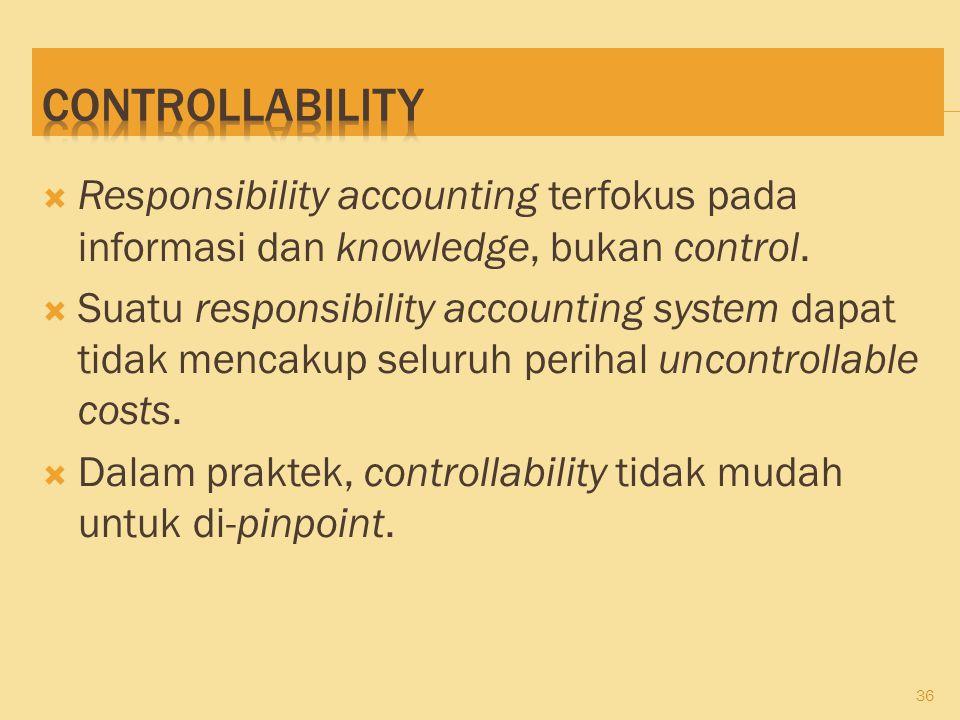  Responsibility accounting terfokus pada informasi dan knowledge, bukan control.  Suatu responsibility accounting system dapat tidak mencakup seluru