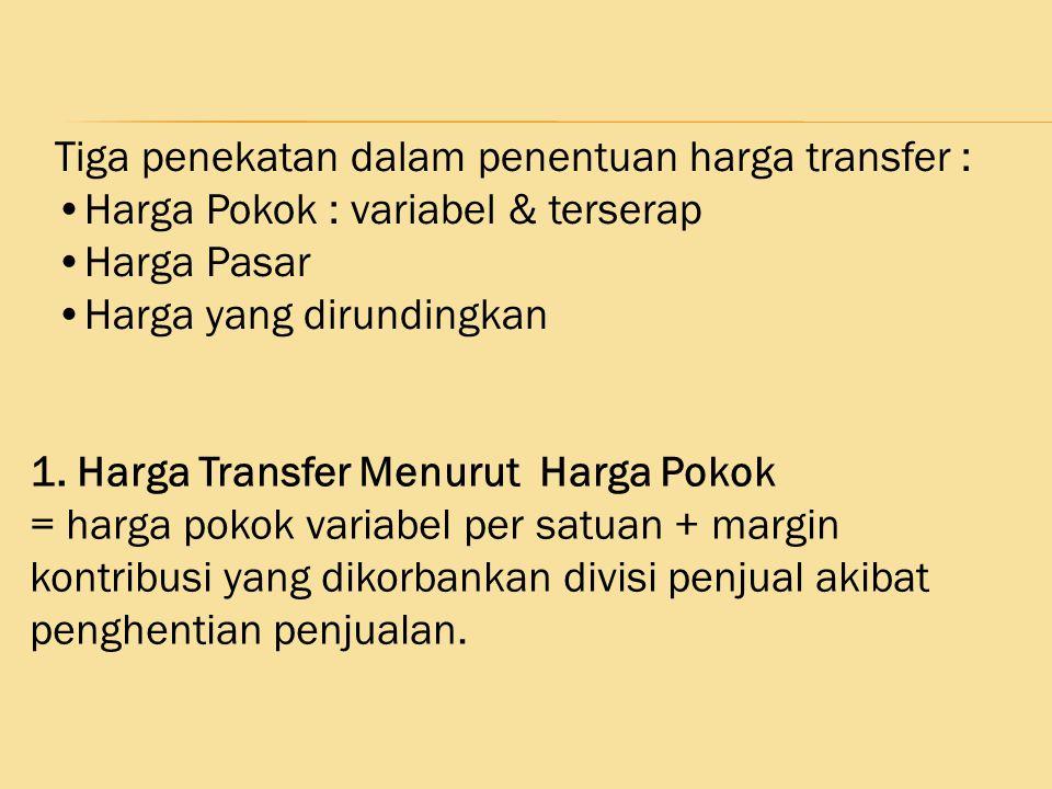 Tiga penekatan dalam penentuan harga transfer : Harga Pokok : variabel & terserap Harga Pasar Harga yang dirundingkan 1. Harga Transfer Menurut Harga