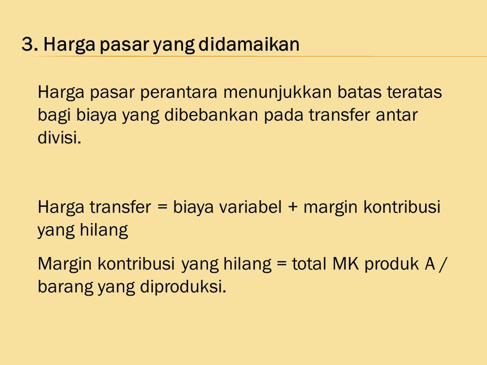 3. Harga pasar yang didamaikan Harga transfer = biaya variabel + margin kontribusi yang hilang Margin kontribusi yang hilang = total MK produk A / bar