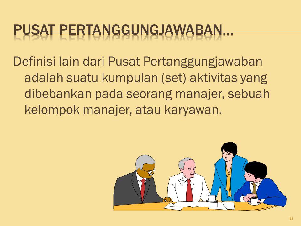 Definisi lain dari Pusat Pertanggungjawaban adalah suatu kumpulan (set) aktivitas yang dibebankan pada seorang manajer, sebuah kelompok manajer, atau