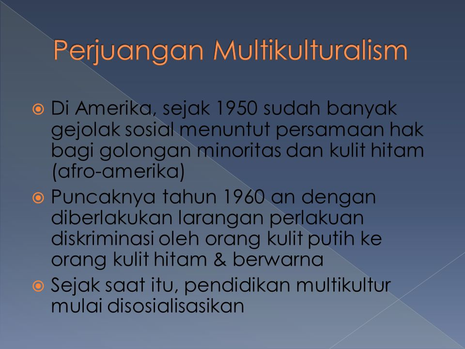  Di Amerika, sejak 1950 sudah banyak gejolak sosial menuntut persamaan hak bagi golongan minoritas dan kulit hitam (afro-amerika)  Puncaknya tahun 1960 an dengan diberlakukan larangan perlakuan diskriminasi oleh orang kulit putih ke orang kulit hitam & berwarna  Sejak saat itu, pendidikan multikultur mulai disosialisasikan