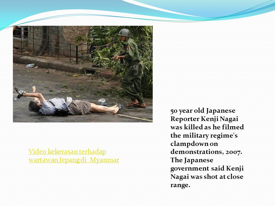 50 year old Japanese Reporter Kenji Nagai was killed as he filmed the military regime's clampdown on demonstrations, 2007. The Japanese government sai