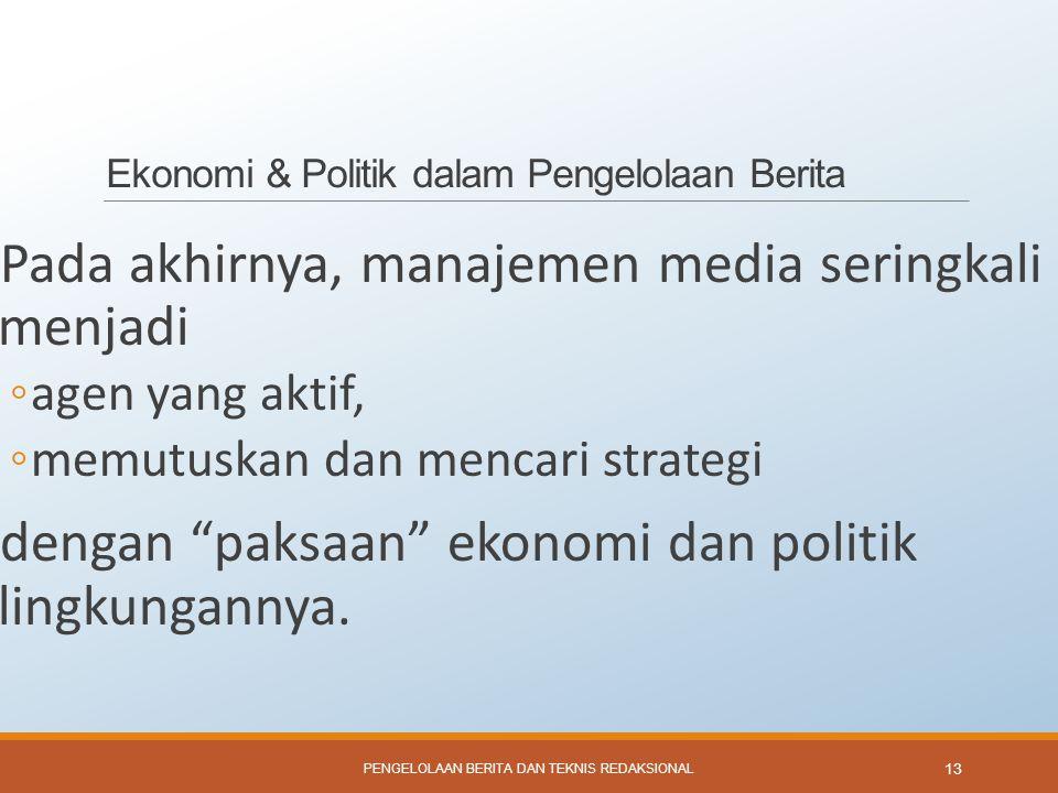 Ekonomi & Politik dalam Pengelolaan Berita Pada akhirnya, manajemen media seringkali menjadi ◦agen yang aktif, ◦memutuskan dan mencari strategi dengan