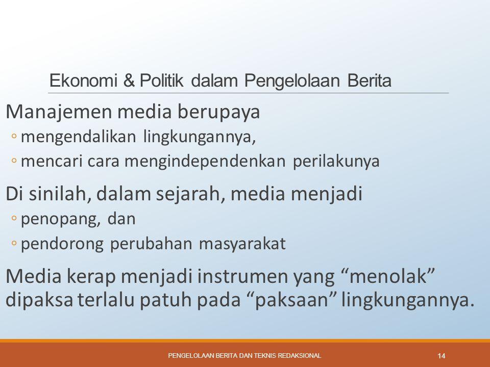 Ekonomi & Politik dalam Pengelolaan Berita Manajemen media berupaya ◦mengendalikan lingkungannya, ◦mencari cara mengindependenkan perilakunya Di sinil
