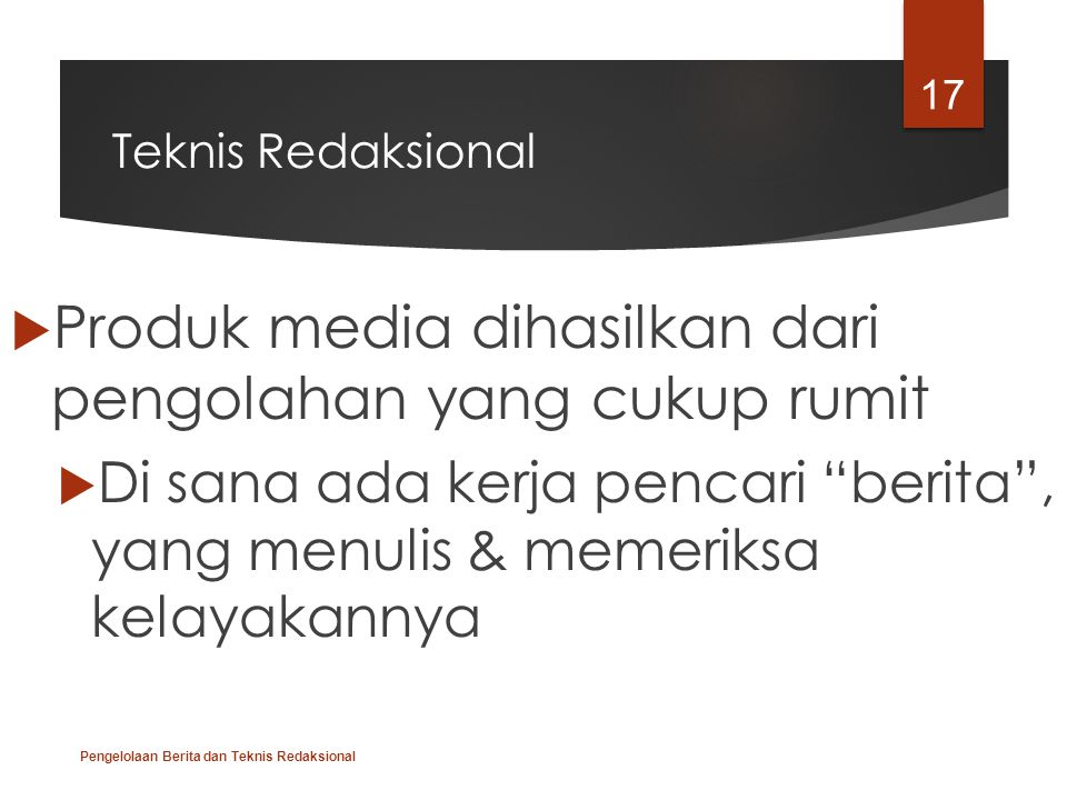"""Teknis Redaksional  Produk media dihasilkan dari pengolahan yang cukup rumit  Di sana ada kerja pencari """"berita"""", yang menulis & memeriksa kelayakan"""