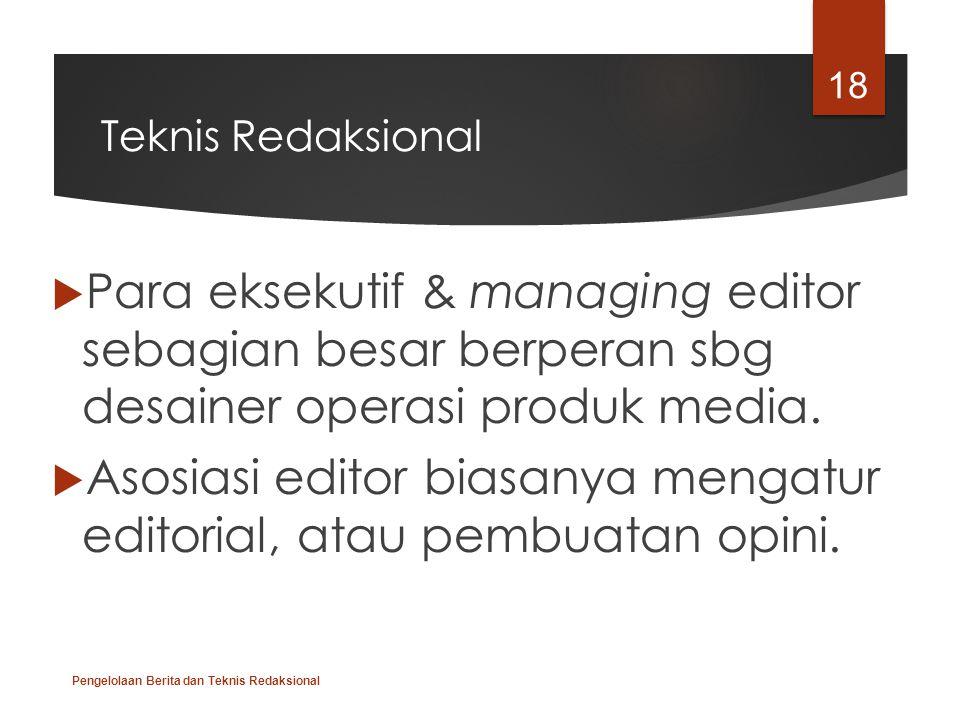 Teknis Redaksional  Para eksekutif & managing editor sebagian besar berperan sbg desainer operasi produk media.  Asosiasi editor biasanya mengatur e