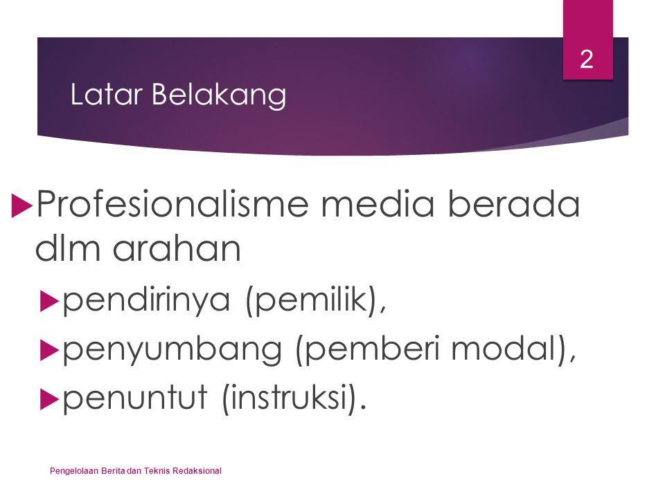Latar Belakang  Profesionalisme media berada dlm arahan  pendirinya (pemilik),  penyumbang (pemberi modal),  penuntut (instruksi). Pengelolaan Ber