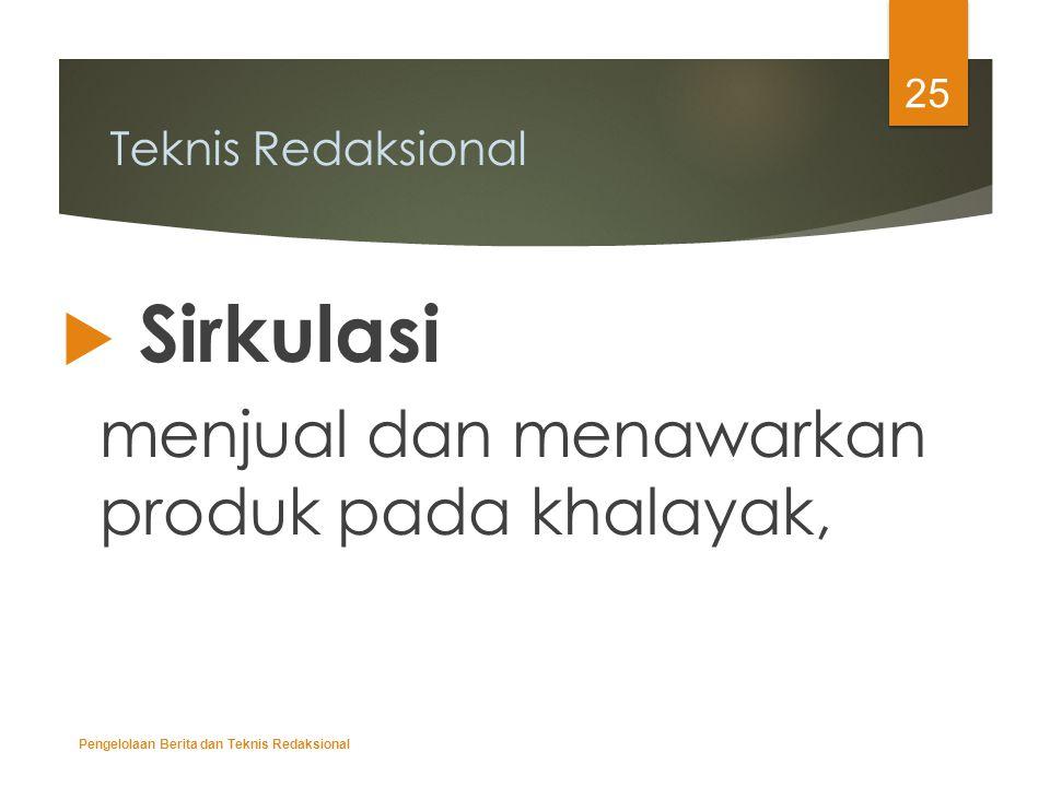 Teknis Redaksional  Sirkulasi menjual dan menawarkan produk pada khalayak, Pengelolaan Berita dan Teknis Redaksional 25