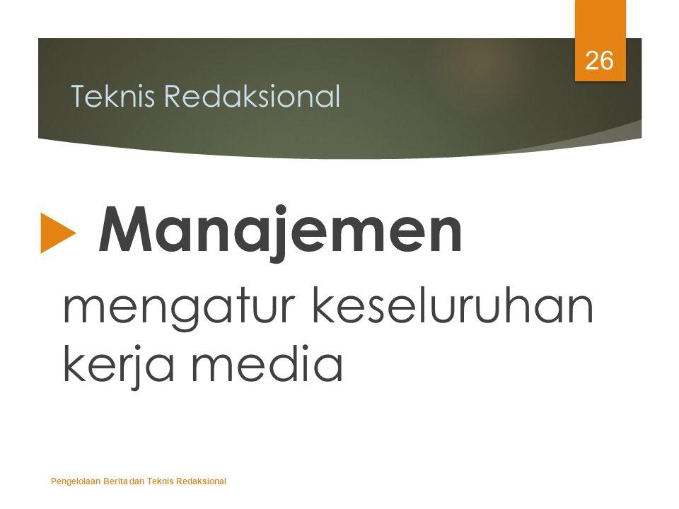 Teknis Redaksional  Manajemen mengatur keseluruhan kerja media Pengelolaan Berita dan Teknis Redaksional 26