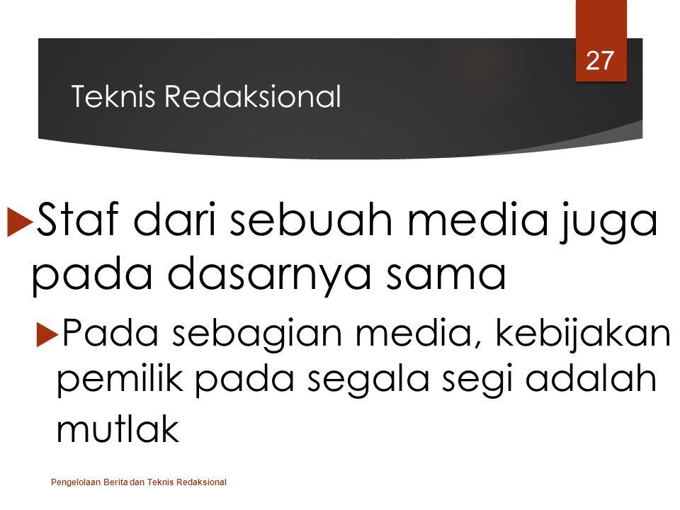 Teknis Redaksional  Staf dari sebuah media juga pada dasarnya sama  Pada sebagian media, kebijakan pemilik pada segala segi adalah mutlak Pengelolaa