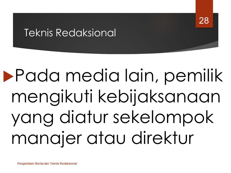 Teknis Redaksional  Pada media lain, pemilik mengikuti kebijaksanaan yang diatur sekelompok manajer atau direktur Pengelolaan Berita dan Teknis Redak