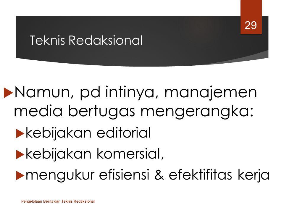 Teknis Redaksional  Namun, pd intinya, manajemen media bertugas mengerangka:  kebijakan editorial  kebijakan komersial,  mengukur efisiensi & efek