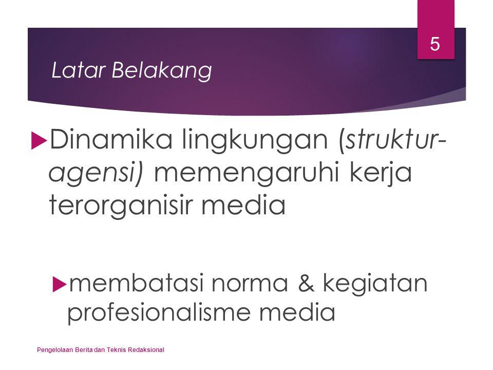 Latar Belakang  Dinamika lingkungan (struktur- agensi) memengaruhi kerja terorganisir media  membatasi norma & kegiatan profesionalisme media Pengel