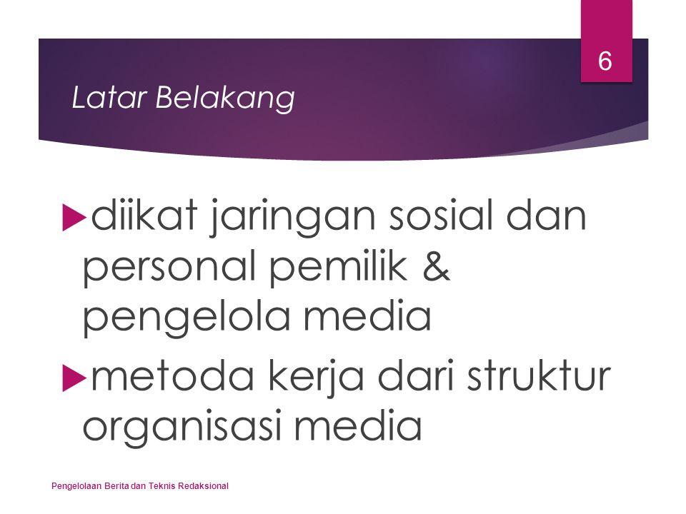 Latar Belakang  diikat jaringan sosial dan personal pemilik & pengelola media  metoda kerja dari struktur organisasi media Pengelolaan Berita dan Te