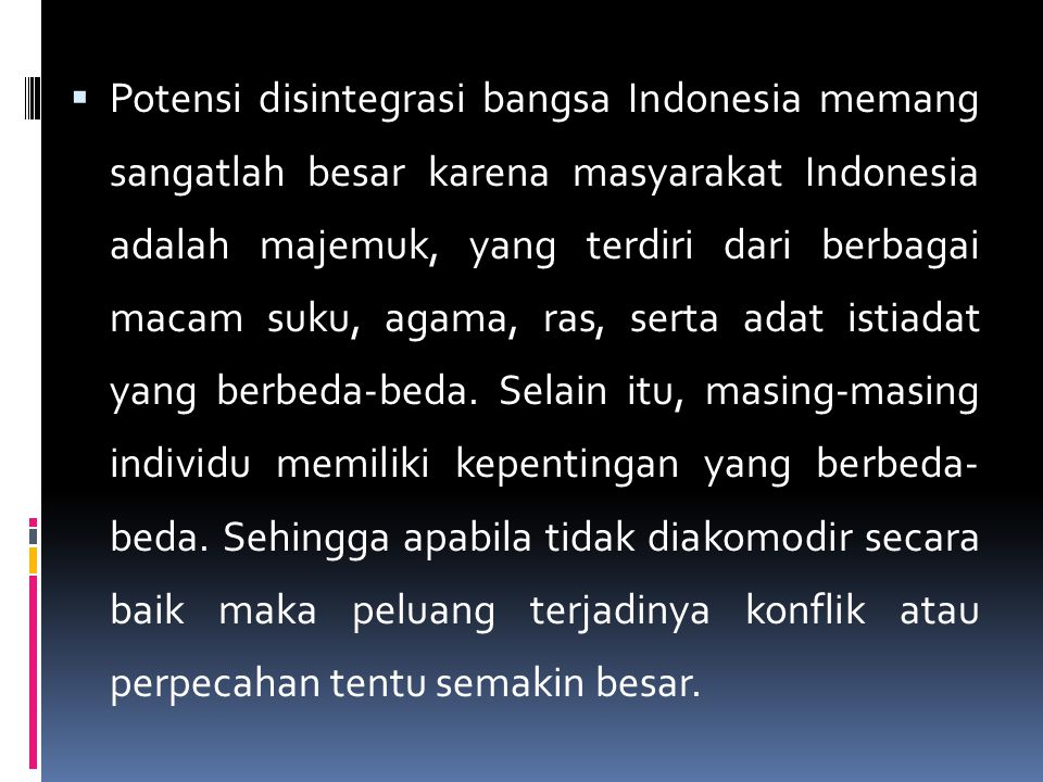  Potensi disintegrasi bangsa Indonesia memang sangatlah besar karena masyarakat Indonesia adalah majemuk, yang terdiri dari berbagai macam suku, agam