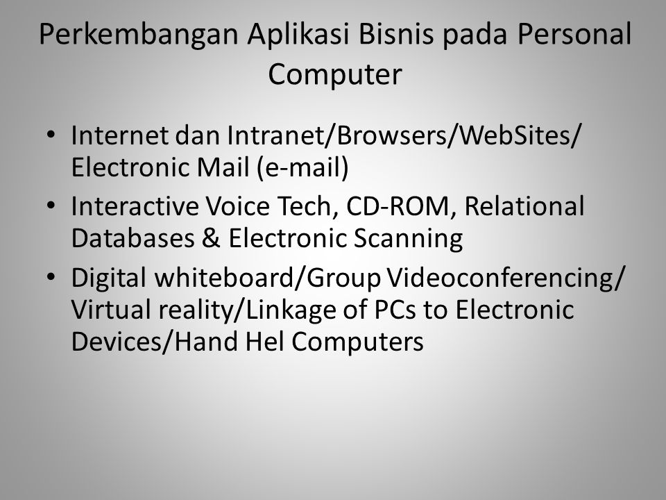 Perkembangan Aplikasi Bisnis pada Personal Computer Internet dan Intranet/Browsers/WebSites/ Electronic Mail (e-mail) Interactive Voice Tech, CD-ROM, Relational Databases & Electronic Scanning Digital whiteboard/Group Videoconferencing/ Virtual reality/Linkage of PCs to Electronic Devices/Hand Hel Computers