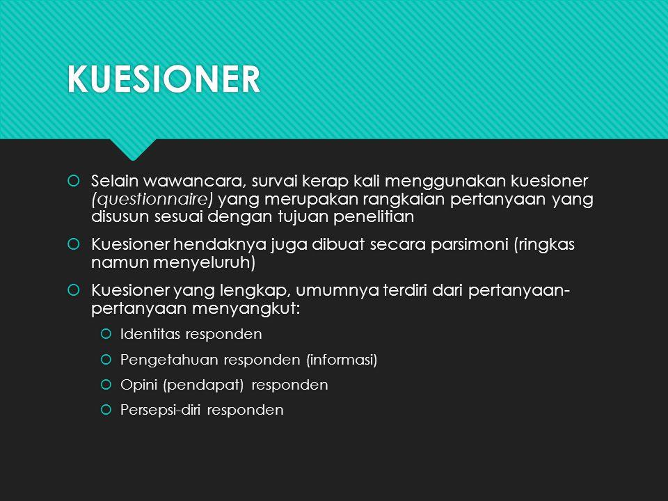 KUESIONER  Selain wawancara, survai kerap kali menggunakan kuesioner (questionnaire) yang merupakan rangkaian pertanyaan yang disusun sesuai dengan tujuan penelitian  Kuesioner hendaknya juga dibuat secara parsimoni (ringkas namun menyeluruh)  Kuesioner yang lengkap, umumnya terdiri dari pertanyaan- pertanyaan menyangkut:  Identitas responden  Pengetahuan responden (informasi)  Opini (pendapat) responden  Persepsi-diri responden  Selain wawancara, survai kerap kali menggunakan kuesioner (questionnaire) yang merupakan rangkaian pertanyaan yang disusun sesuai dengan tujuan penelitian  Kuesioner hendaknya juga dibuat secara parsimoni (ringkas namun menyeluruh)  Kuesioner yang lengkap, umumnya terdiri dari pertanyaan- pertanyaan menyangkut:  Identitas responden  Pengetahuan responden (informasi)  Opini (pendapat) responden  Persepsi-diri responden