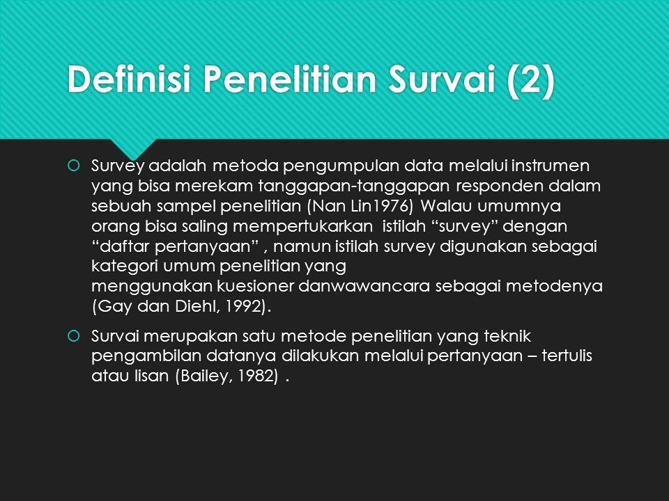 Definisi Penelitian Survai (2)  Survey adalah metoda pengumpulan data melalui instrumen yang bisa merekam tanggapan-tanggapan responden dalam sebuah sampel penelitian (Nan Lin1976) Walau umumnya orang bisa saling mempertukarkan istilah survey dengan daftar pertanyaan , namun istilah survey digunakan sebagai kategori umum penelitian yang menggunakan kuesioner danwawancara sebagai metodenya (Gay dan Diehl, 1992).