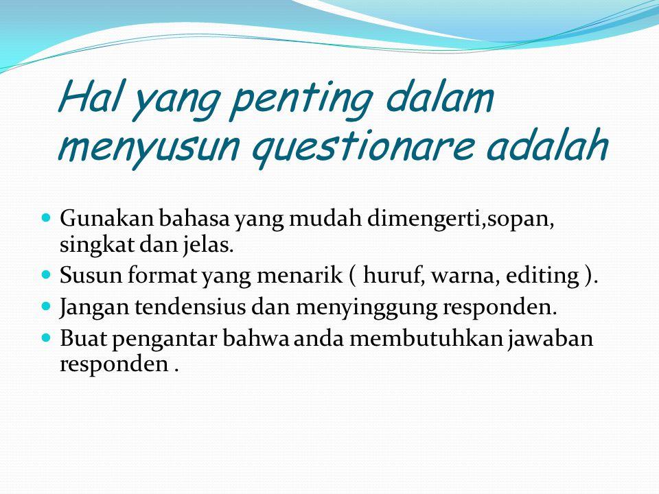 Hal yang penting dalam menyusun questionare adalah Gunakan bahasa yang mudah dimengerti,sopan, singkat dan jelas.
