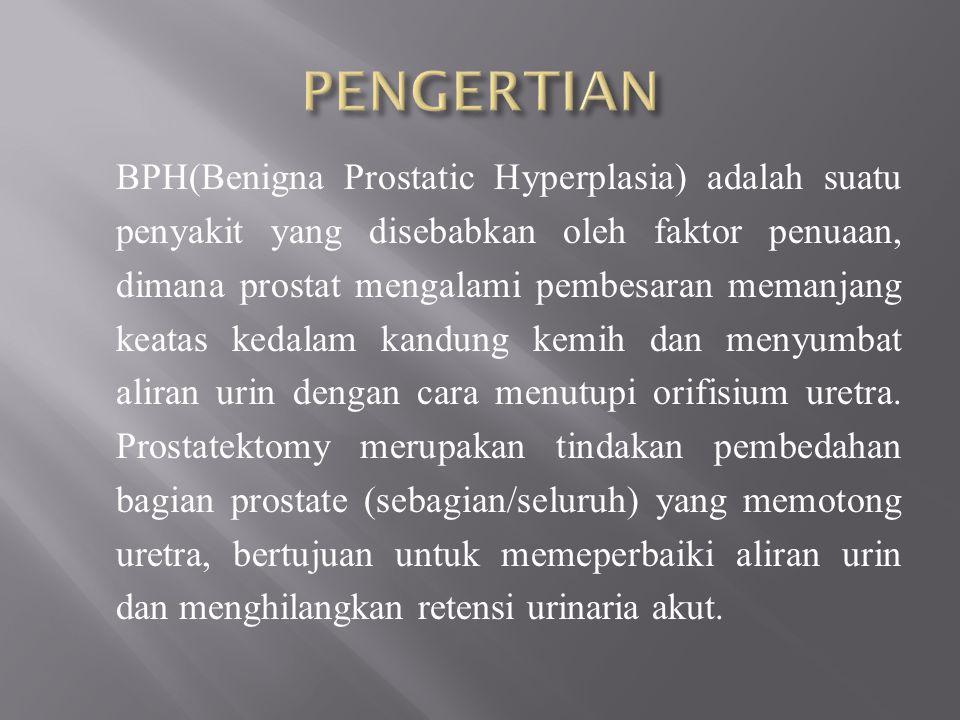 BPH(Benigna Prostatic Hyperplasia) adalah suatu penyakit yang disebabkan oleh faktor penuaan, dimana prostat mengalami pembesaran memanjang keatas kedalam kandung kemih dan menyumbat aliran urin dengan cara menutupi orifisium uretra.