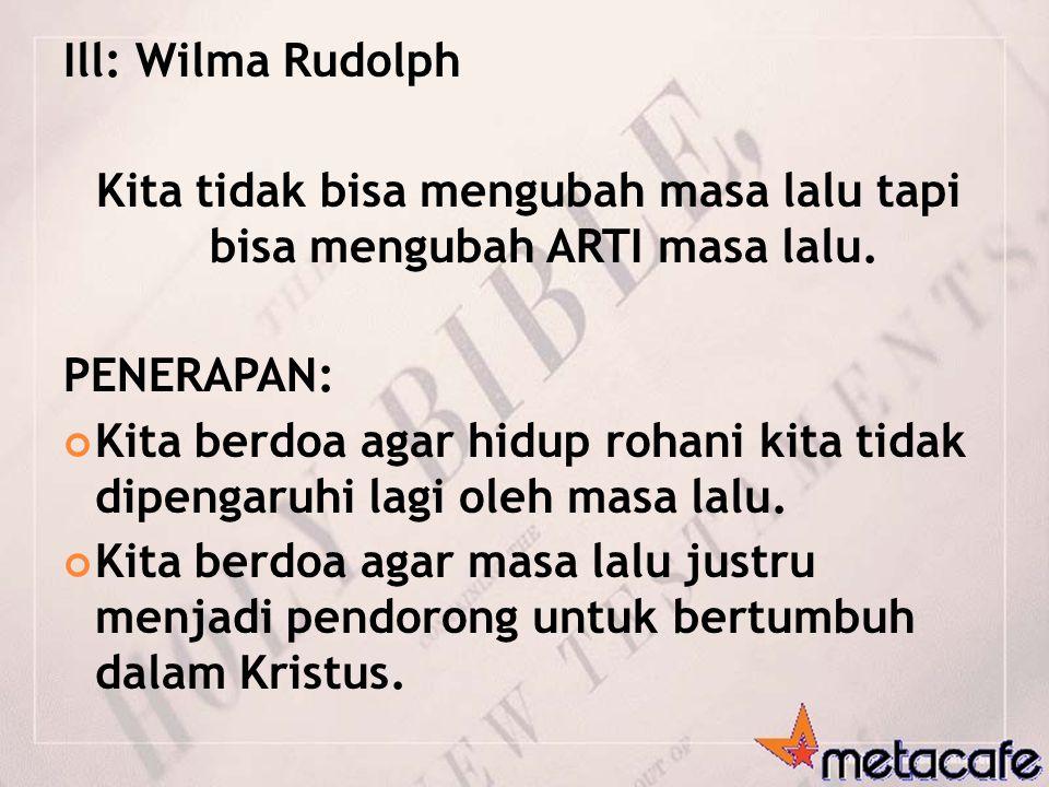 Ill: Wilma Rudolph Kita tidak bisa mengubah masa lalu tapi bisa mengubah ARTI masa lalu. PENERAPAN: Kita berdoa agar hidup rohani kita tidak dipengaru