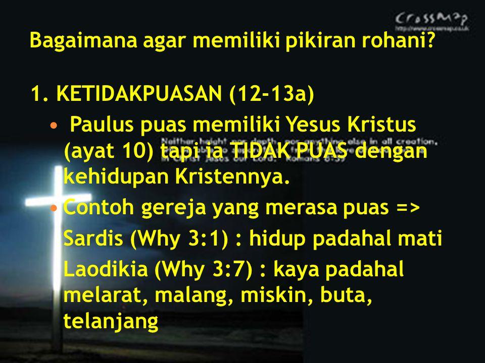 Bagaimana agar memiliki pikiran rohani? 1. KETIDAKPUASAN (12-13a) Paulus puas memiliki Yesus Kristus (ayat 10) tapi ia TIDAK PUAS dengan kehidupan Kri