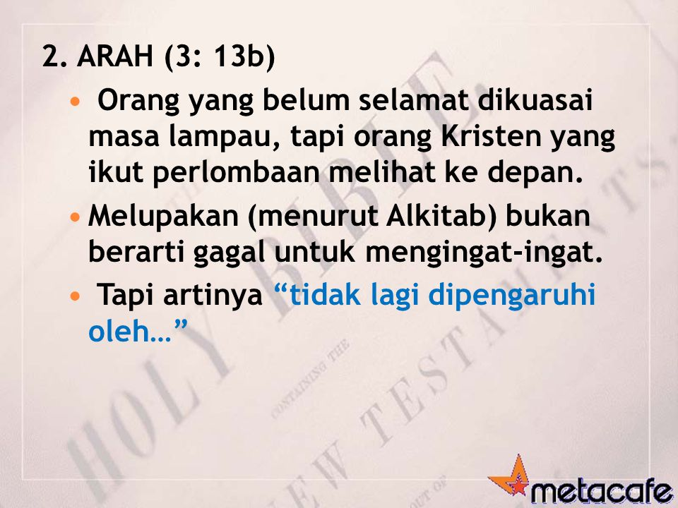 2. ARAH (3: 13b) Orang yang belum selamat dikuasai masa lampau, tapi orang Kristen yang ikut perlombaan melihat ke depan. Melupakan (menurut Alkitab)