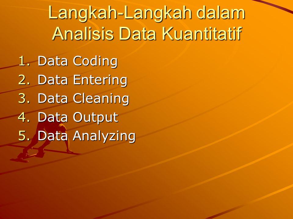 Langkah-Langkah dalam Analisis Data Kuantitatif 1.Data Coding 2.Data Entering 3.Data Cleaning 4.Data Output 5.Data Analyzing