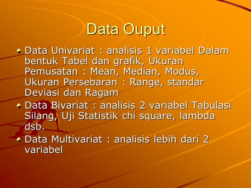 Data Ouput Data Univariat : analisis 1 variabel Dalam bentuk Tabel dan grafik, Ukuran Pemusatan : Mean, Median, Modus, Ukuran Persebaran : Range, standar Deviasi dan Ragam Data Bivariat : analisis 2 variabel Tabulasi Silang, Uji Statistik chi square, lambda dsb.