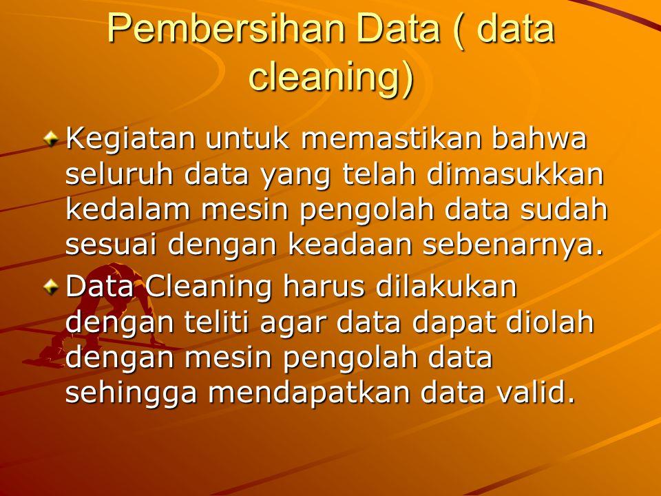 Pembersihan Data ( data cleaning) Kegiatan untuk memastikan bahwa seluruh data yang telah dimasukkan kedalam mesin pengolah data sudah sesuai dengan keadaan sebenarnya.