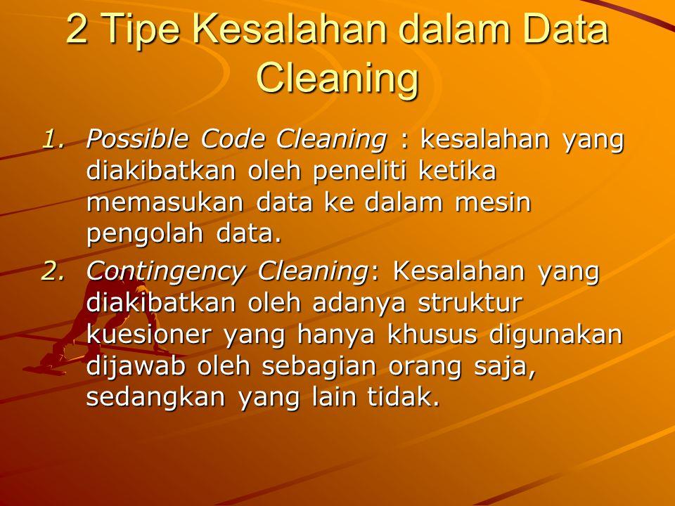 2 Tipe Kesalahan dalam Data Cleaning 1.Possible Code Cleaning : kesalahan yang diakibatkan oleh peneliti ketika memasukan data ke dalam mesin pengolah data.