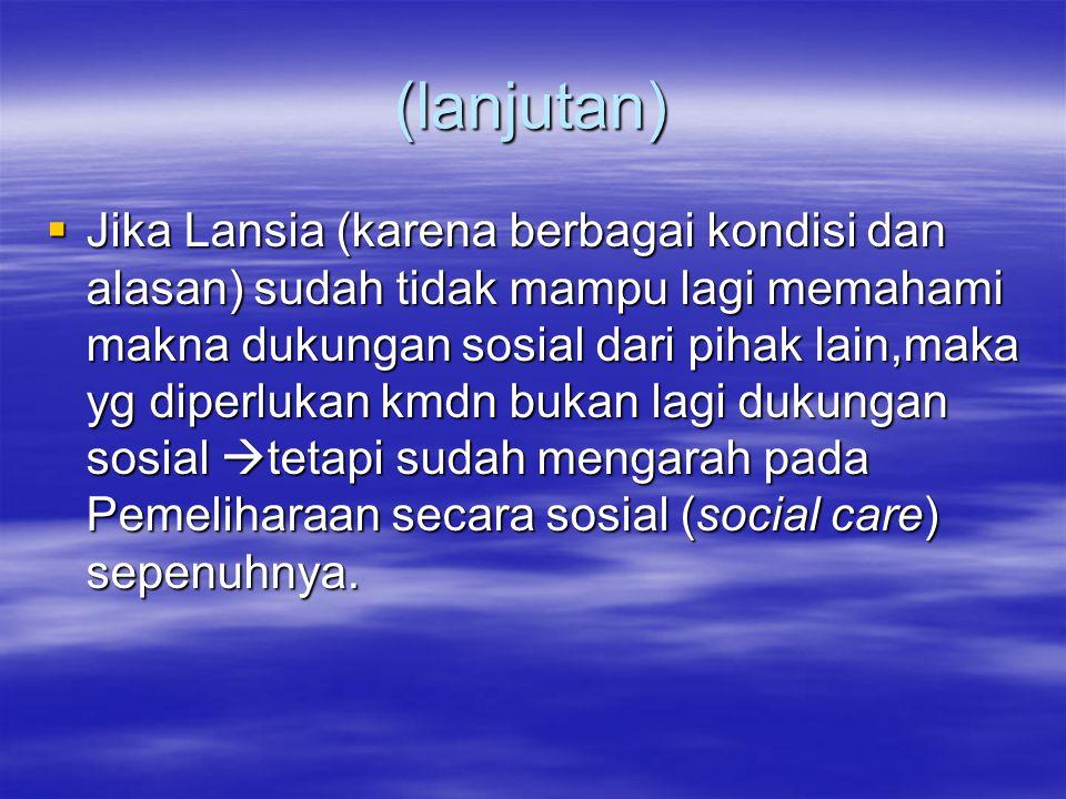 (lanjutan)  Jika Lansia (karena berbagai kondisi dan alasan) sudah tidak mampu lagi memahami makna dukungan sosial dari pihak lain,maka yg diperlukan