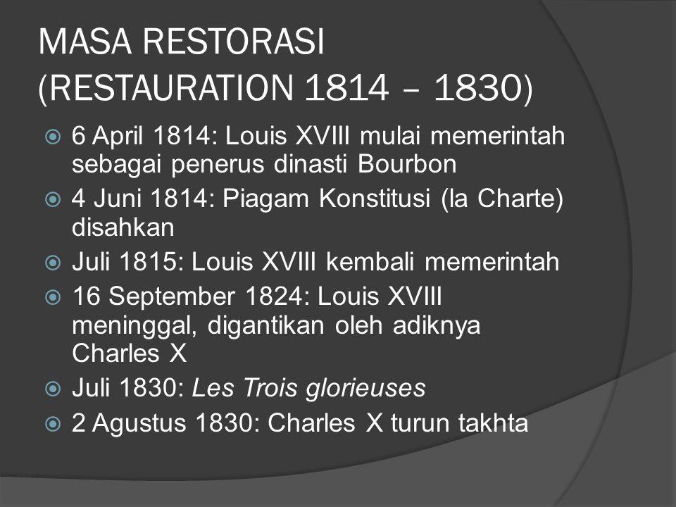 MASA RESTORASI (RESTAURATION 1814 – 1830)  6 April 1814: Louis XVIII mulai memerintah sebagai penerus dinasti Bourbon  4 Juni 1814: Piagam Konstitus