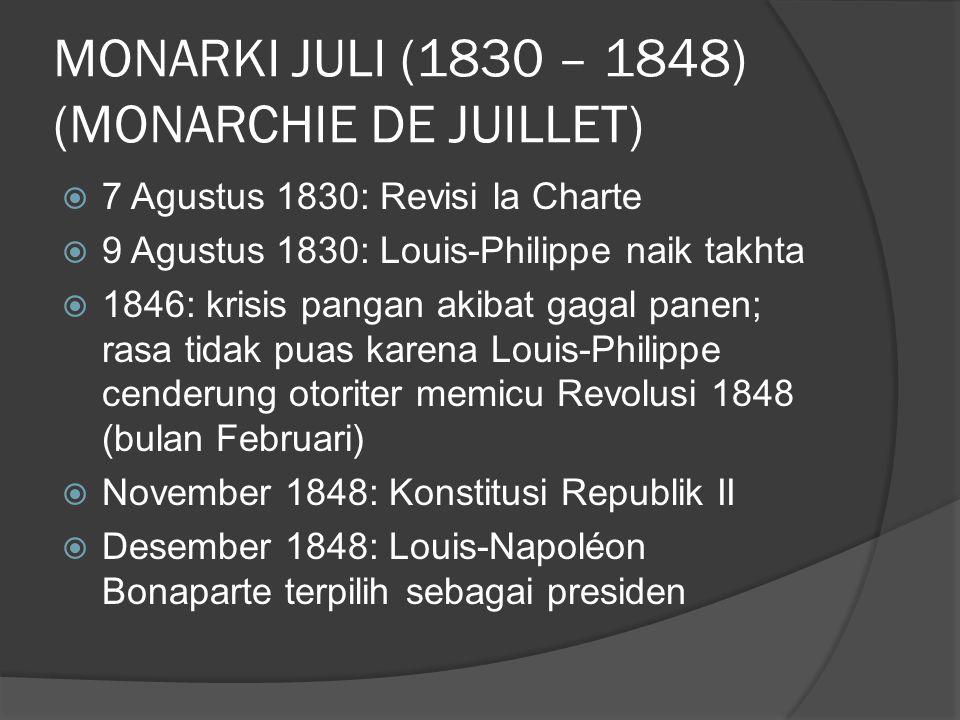MONARKI JULI (1830 – 1848) (MONARCHIE DE JUILLET)  7 Agustus 1830: Revisi la Charte  9 Agustus 1830: Louis-Philippe naik takhta  1846: krisis pangan akibat gagal panen; rasa tidak puas karena Louis-Philippe cenderung otoriter memicu Revolusi 1848 (bulan Februari)  November 1848: Konstitusi Republik II  Desember 1848: Louis-Napoléon Bonaparte terpilih sebagai presiden