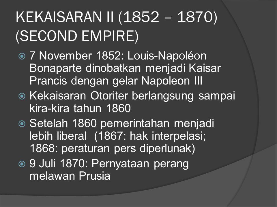 KEKAISARAN II (1852 – 1870) (SECOND EMPIRE)  7 November 1852: Louis-Napoléon Bonaparte dinobatkan menjadi Kaisar Prancis dengan gelar Napoleon III  Kekaisaran Otoriter berlangsung sampai kira-kira tahun 1860  Setelah 1860 pemerintahan menjadi lebih liberal (1867: hak interpelasi; 1868: peraturan pers diperlunak)  9 Juli 1870: Pernyataan perang melawan Prusia