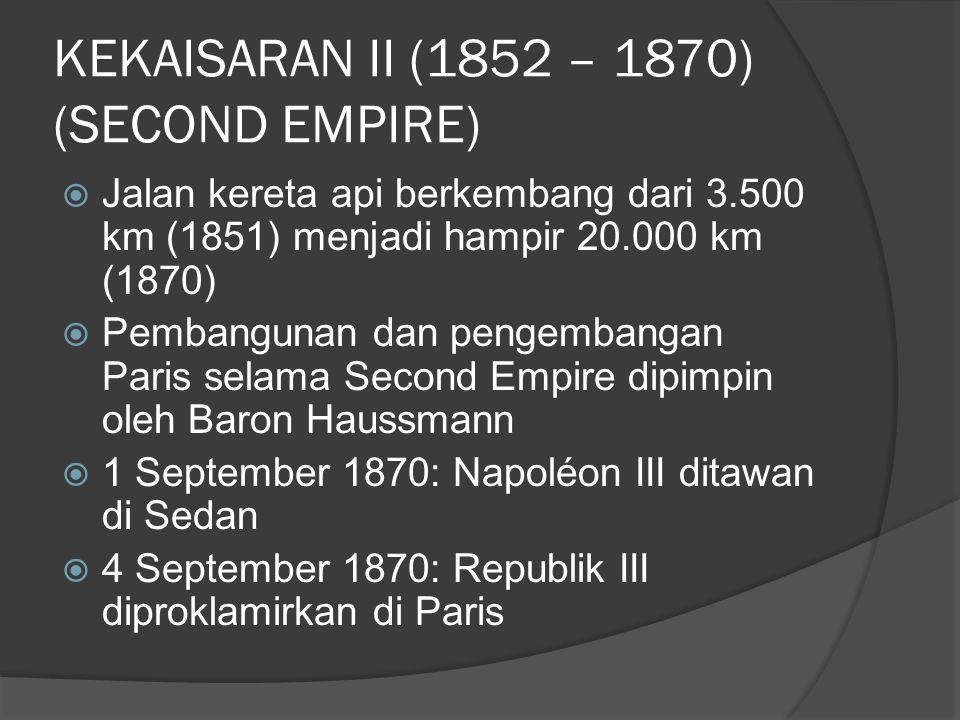 KEKAISARAN II (1852 – 1870) (SECOND EMPIRE)  Jalan kereta api berkembang dari 3.500 km (1851) menjadi hampir 20.000 km (1870)  Pembangunan dan penge