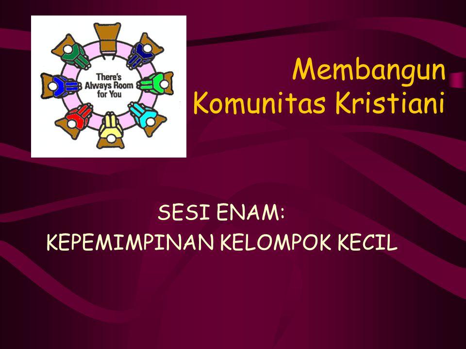 Membangun Komunitas Kristiani SESI ENAM: KEPEMIMPINAN KELOMPOK KECIL