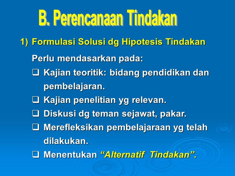 1)Formulasi Solusi dg Hipotesis Tindakan Perlu mendasarkan pada:  Kajian teoritik: bidang pendidikan dan pembelajaran.  Kajian penelitian yg relevan