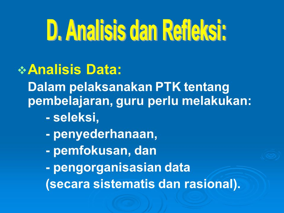   Analisis Data: Dalam pelaksanakan PTK tentang pembelajaran, guru perlu melakukan: - seleksi, - penyederhanaan, - pemfokusan, dan - pengorganisasia
