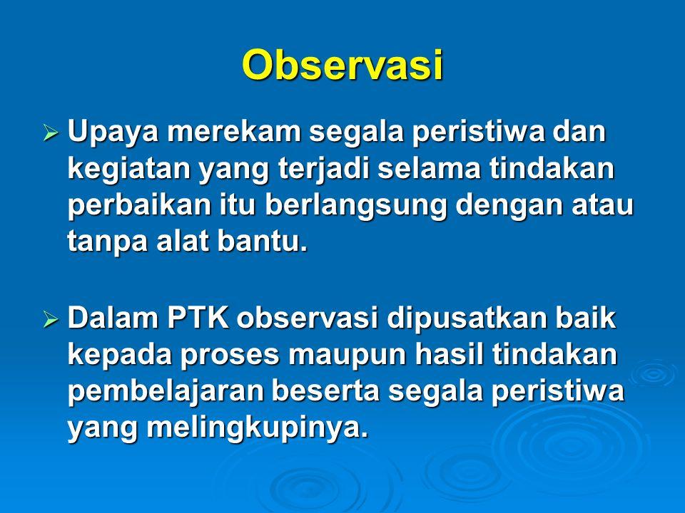 Observasi  Upaya merekam segala peristiwa dan kegiatan yang terjadi selama tindakan perbaikan itu berlangsung dengan atau tanpa alat bantu.  Dalam P