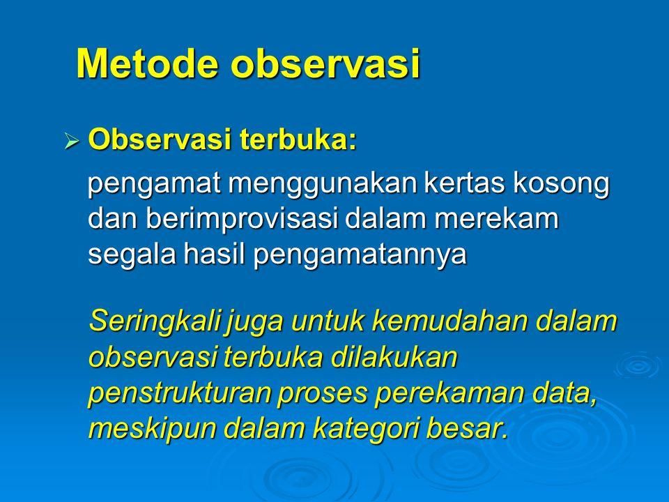 Metode observasi  Observasi terbuka: pengamat menggunakan kertas kosong dan berimprovisasi dalam merekam segala hasil pengamatannya pengamat mengguna
