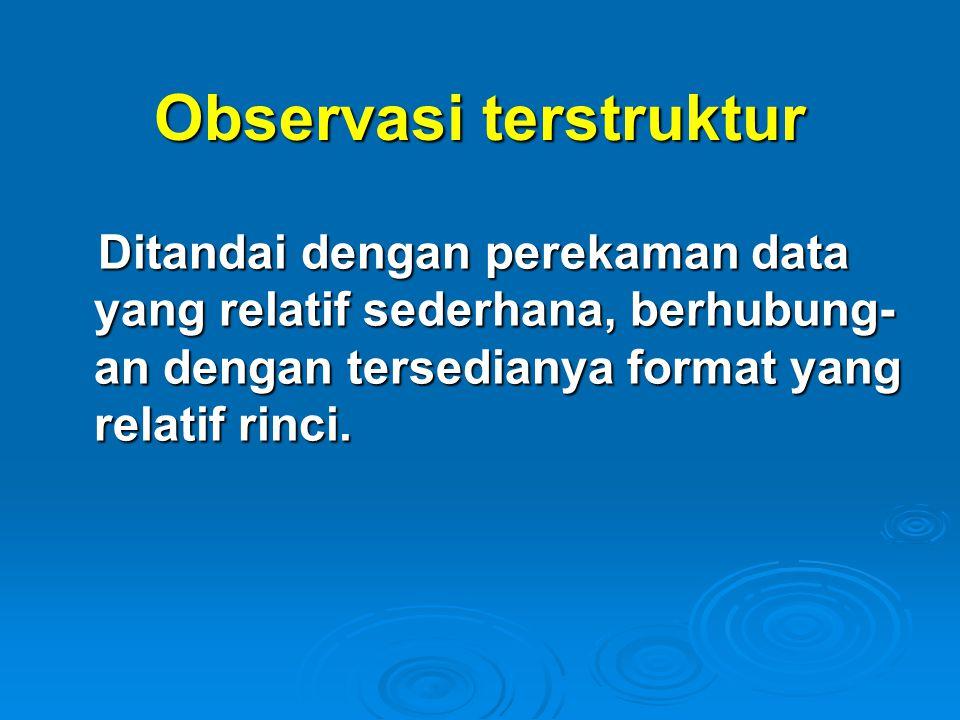Observasi terstruktur Ditandai dengan perekaman data yang relatif sederhana, berhubung- an dengan tersedianya format yang relatif rinci. Ditandai deng