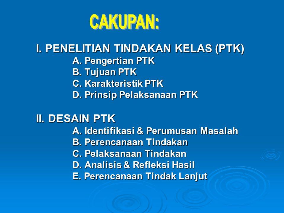 I. PENELITIAN TINDAKAN KELAS (PTK) A. Pengertian PTK B. Tujuan PTK C. Karakteristik PTK D. Prinsip Pelaksanaan PTK II. DESAIN PTK A. Identifikasi & Pe