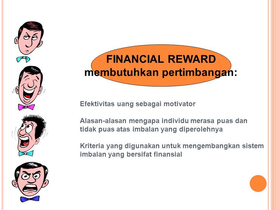 FINANCIAL REWARD membutuhkan pertimbangan: Efektivitas uang sebagai motivator Alasan-alasan mengapa individu merasa puas dan tidak puas atas imbalan yang diperolehnya Kriteria yang digunakan untuk mengembangkan sistem imbalan yang bersifat finansial