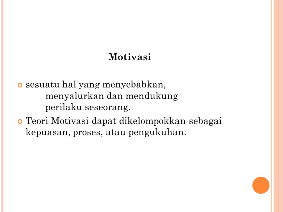 Motivasi sesuatu hal yang menyebabkan, menyalurkan dan mendukung perilaku seseorang. Teori Motivasi dapat dikelompokkan sebagai kepuasan, proses, atau