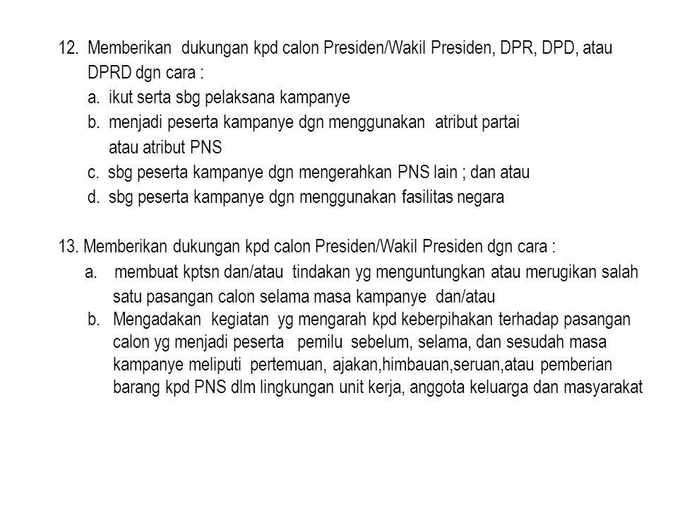 12.Memberikan dukungan kpd calon Presiden/Wakil Presiden, DPR, DPD, atau DPRD dgn cara : a.