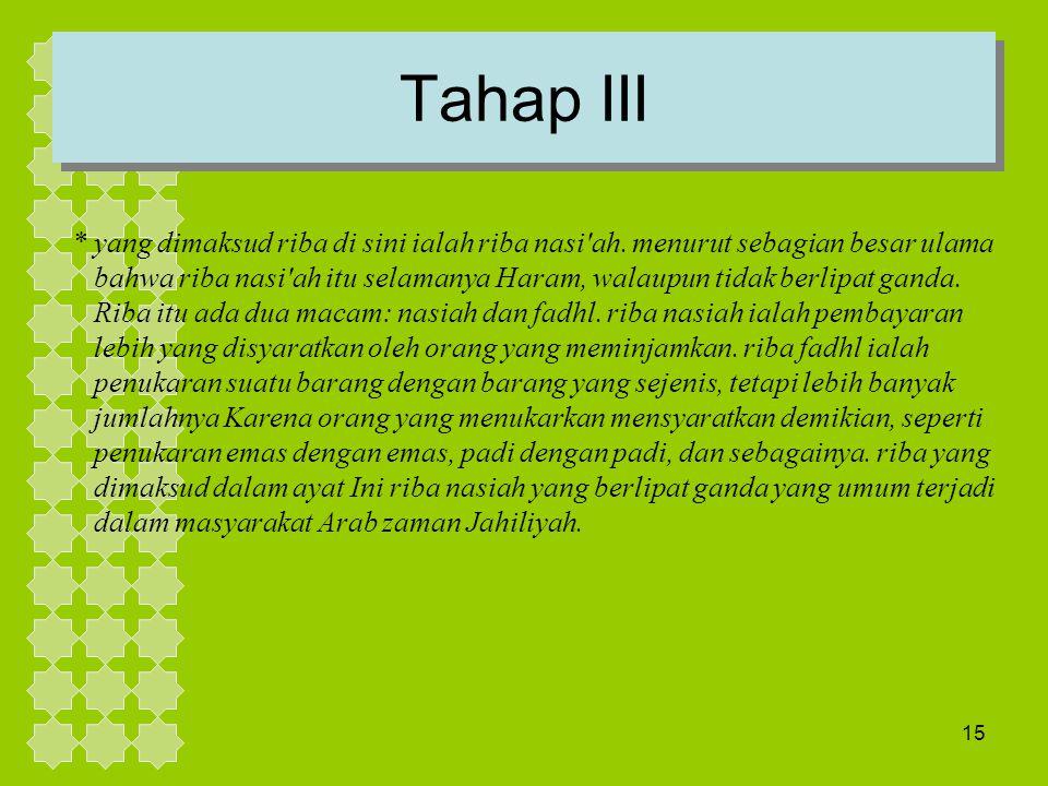15 Tahap III * yang dimaksud riba di sini ialah riba nasi'ah. menurut sebagian besar ulama bahwa riba nasi'ah itu selamanya Haram, walaupun tidak berl