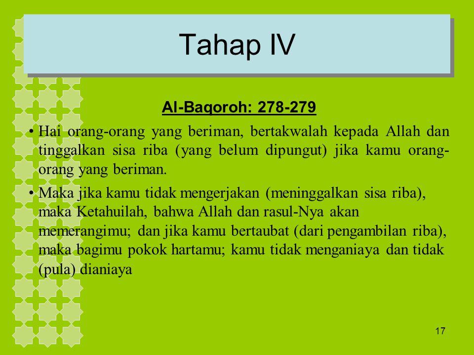 17 Tahap IV Al-Baqoroh: 278-279 Hai orang-orang yang beriman, bertakwalah kepada Allah dan tinggalkan sisa riba (yang belum dipungut) jika kamu orang-