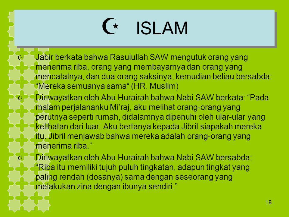 18  ISLAM  Jabir berkata bahwa Rasulullah SAW mengutuk orang yang menerima riba, orang yang membayarnya dan orang yang mencatatnya, dan dua orang sa