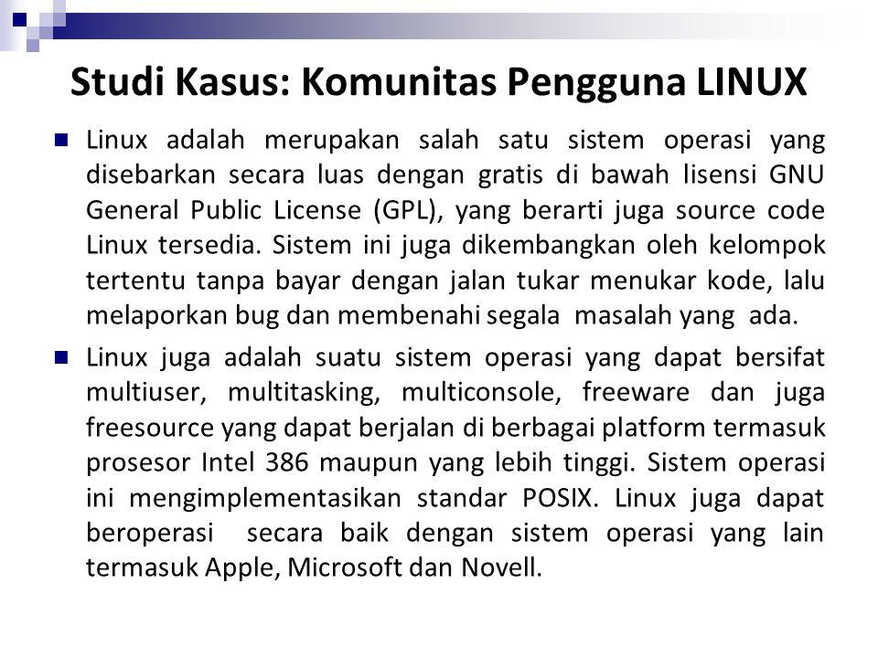 Studi Kasus: Komunitas Pengguna LINUX Linux adalah merupakan salah satu sistem operasi yang disebarkan secara luas dengan gratis di bawah lisensi GNU